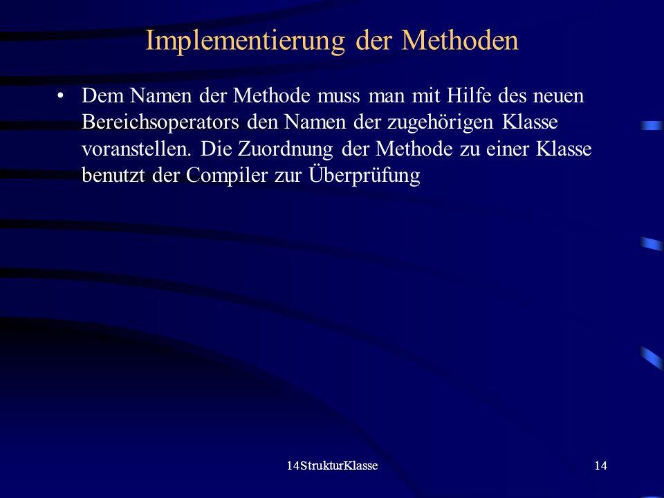 14StrukturKlasse14 Implementierung der Methoden Dem Namen der Methode muss man mit Hilfe des neuen Bereichsoperators den Namen der zugehörigen Klasse voranstellen.