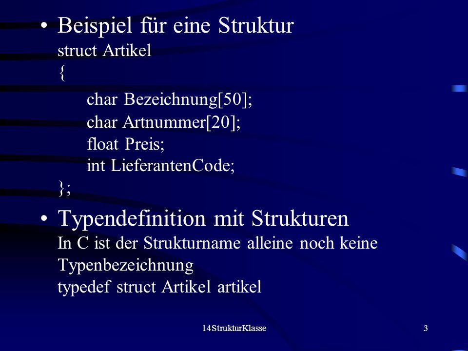 14StrukturKlasse3 Beispiel für eine Struktur struct Artikel { char Bezeichnung[50]; char Artnummer[20]; float Preis; int LieferantenCode; }; Typendefinition mit Strukturen In C ist der Strukturname alleine noch keine Typenbezeichnung typedef struct Artikel artikel