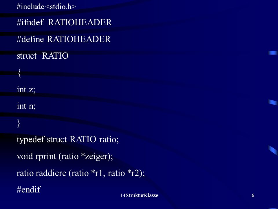 14StrukturKlasse6 #include #ifndef RATIOHEADER #define RATIOHEADER struct RATIO { int z; int n; } typedef struct RATIO ratio; void rprint (ratio *zeig