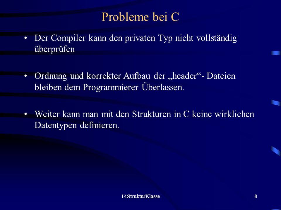 14StrukturKlasse8 Probleme bei C Der Compiler kann den privaten Typ nicht vollständig überprüfen Ordnung und korrekter Aufbau der header- Dateien bleiben dem Programmierer Überlassen.