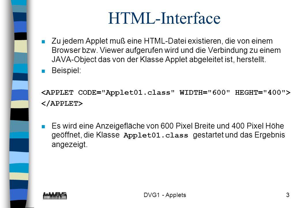 DVG1 - Applets4 Einfachstes Applet import java.awt.*; import java.applet.*; public class Applet01 extends Applet { public void paint(Graphics g) { g.drawString( Das ist das Applet01 , 100,200); } }