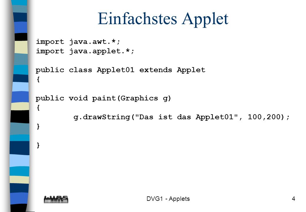 DVG1 - Applets4 Einfachstes Applet import java.awt.*; import java.applet.*; public class Applet01 extends Applet { public void paint(Graphics g) { g.drawString( Das ist das Applet01 , 100,200); } }