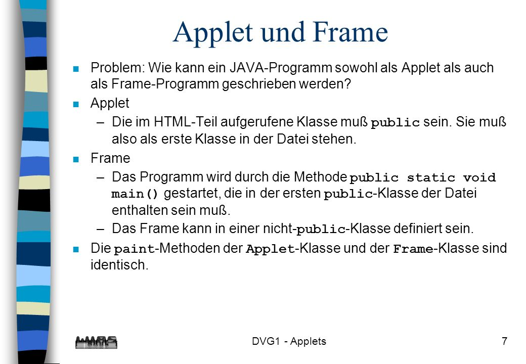 DVG1 - Applets8 import java.awt.*; import java.applet.*; public class Applet03 extends Applet { public void paint(Graphics g) { g.drawString( Das ist das Applet03 , 100,200); } public static void main (String [] args) { Applet03Frame f = new Applet03Frame(); f.setSize(600,400); f.show(); } } class Applet03Frame extends Frame { public void paint(Graphics g) { g.drawString( Das ist das Applet03 , 100,200); } }