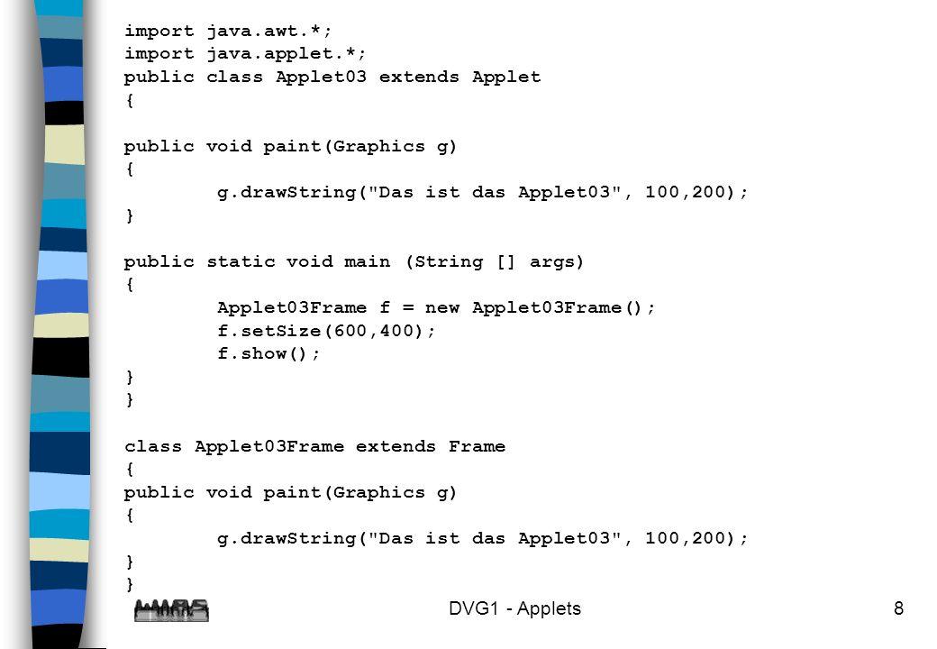 DVG1 - Applets9 import java.awt.*; import java.applet.*; public class Applet04 extends Applet { public void paint(Graphics g) { Applet04Grafik.paint(g); } public static void main (String [] args) { Applet04Frame f = new Applet04Frame(); f.setSize(600,400); f.show(); } } class Applet04Frame extends Frame { public void paint(Graphics g) { Applet04Grafik.paint(g); } }