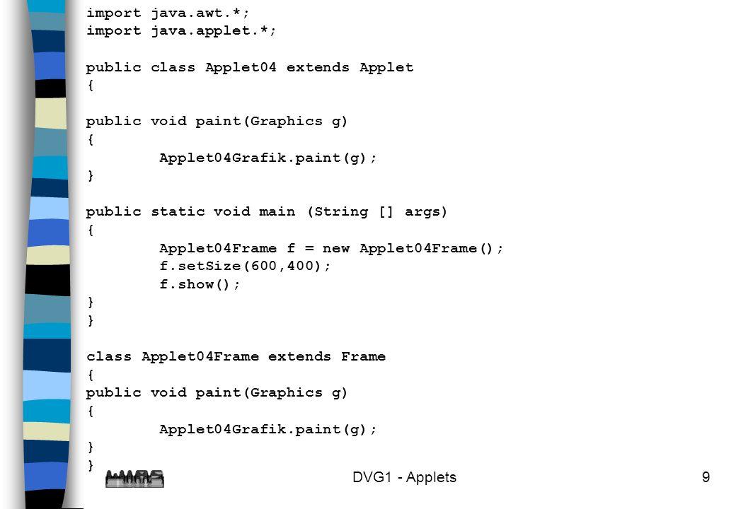 DVG1 - Applets10 class Applet04Grafik { public static void paint(Graphics g) { g.drawString( Das ist das Applet04 , 100,200); } }