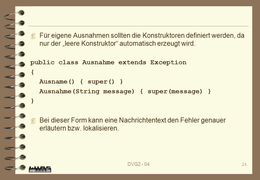 DVG2 - 0424 4 Für eigene Ausnahmen sollten die Konstruktoren definiert werden, da nur der leere Konstruktor automatisch erzeugt wird. public class Aus