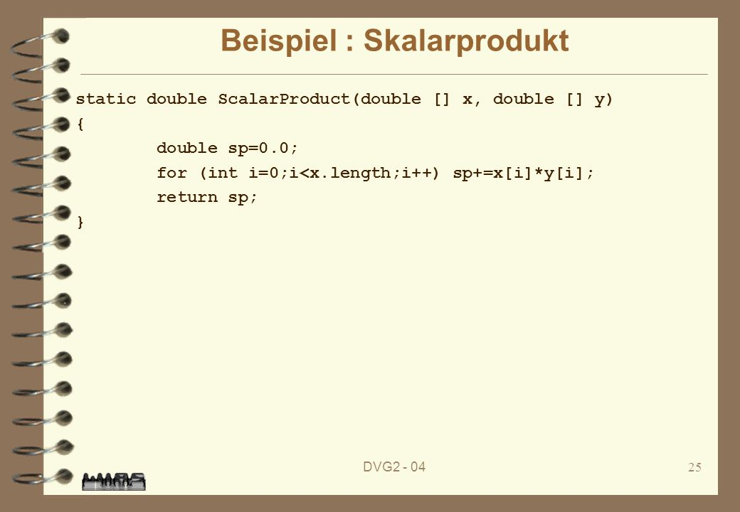 DVG2 - 0425 Beispiel : Skalarprodukt static double ScalarProduct(double [] x, double [] y) { double sp=0.0; for (int i=0;i<x.length;i++) sp+=x[i]*y[i]; return sp; }