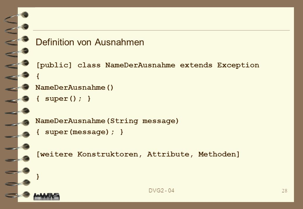 DVG2 - 0428 Definition von Ausnahmen [public] class NameDerAusnahme extends Exception { NameDerAusnahme() { super(); } NameDerAusnahme(String message) { super(message); } [weitere Konstruktoren, Attribute, Methoden] }