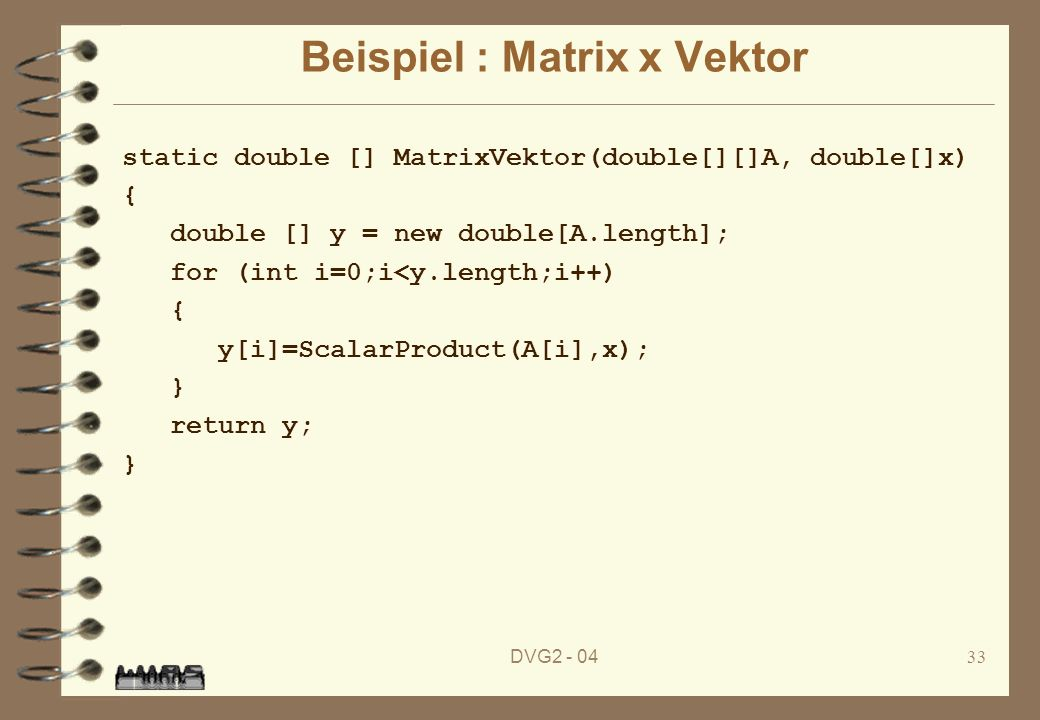 DVG2 - 0433 Beispiel : Matrix x Vektor static double [] MatrixVektor(double[][]A, double[]x) { double [] y = new double[A.length]; for (int i=0;i<y.length;i++) { y[i]=ScalarProduct(A[i],x); } return y; }