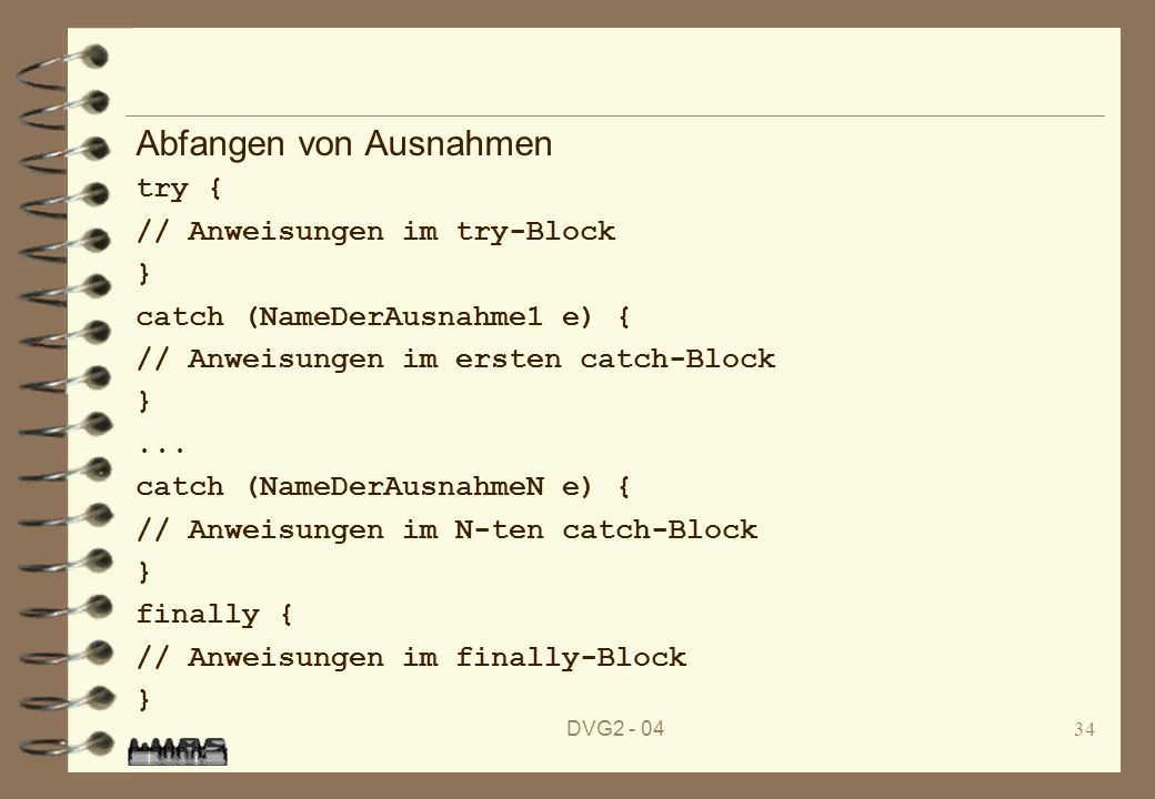 DVG2 - 0434 Abfangen von Ausnahmen try { // Anweisungen im try-Block } catch (NameDerAusnahme1 e) { // Anweisungen im ersten catch-Block }... catch (N