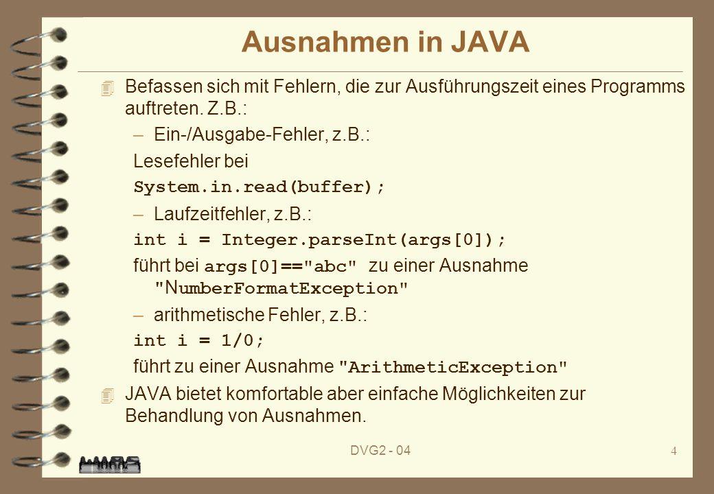 DVG2 - 044 Ausnahmen in JAVA 4 Befassen sich mit Fehlern, die zur Ausführungszeit eines Programms auftreten. Z.B.: –Ein-/Ausgabe-Fehler, z.B.: Lesefeh