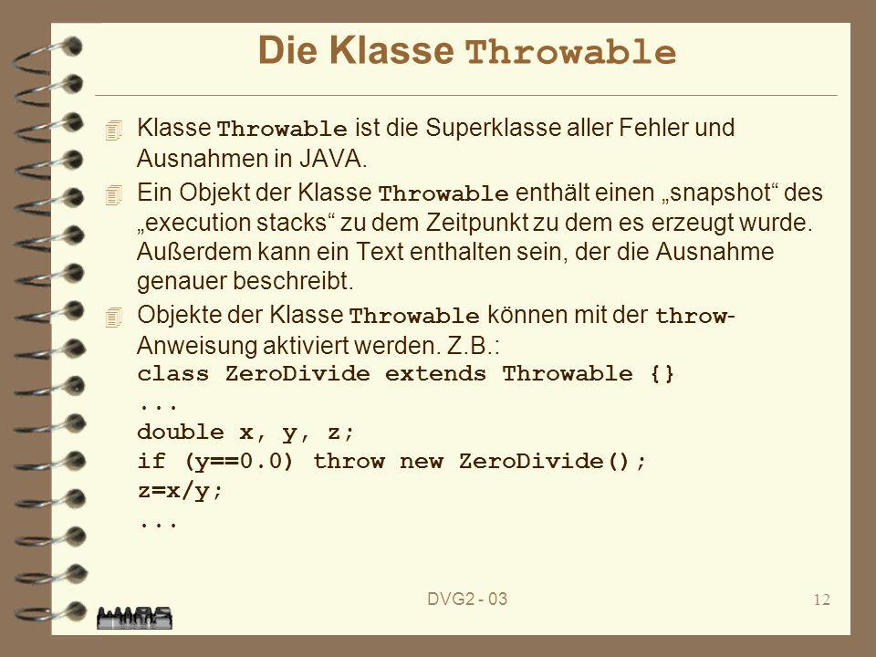 DVG2 - 0312 Die Klasse Throwable Klasse Throwable ist die Superklasse aller Fehler und Ausnahmen in JAVA. Ein Objekt der Klasse Throwable enthält eine