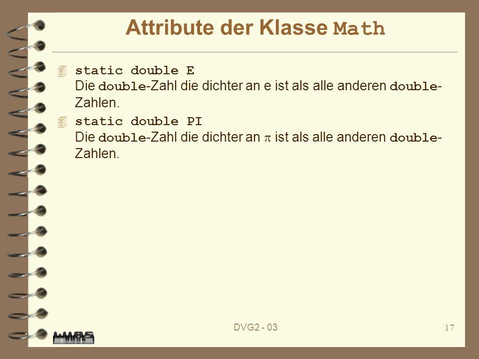 DVG2 - 0317 Attribute der Klasse Math static double E Die double -Zahl die dichter an e ist als alle anderen double - Zahlen. static double PI Die dou