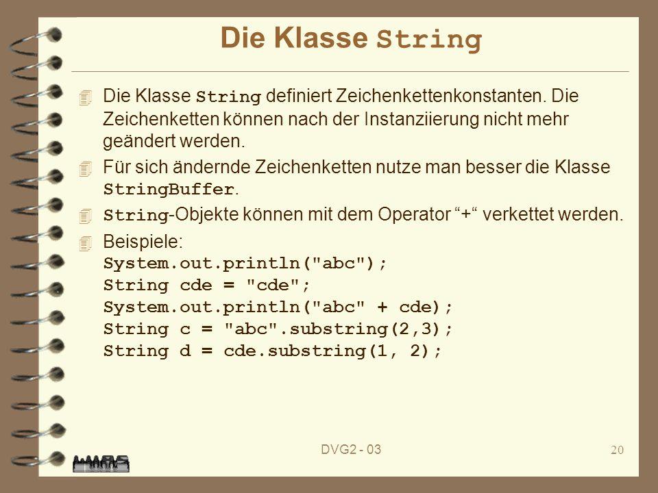 DVG2 - 0320 Die Klasse String Die Klasse String definiert Zeichenkettenkonstanten. Die Zeichenketten können nach der Instanziierung nicht mehr geänder