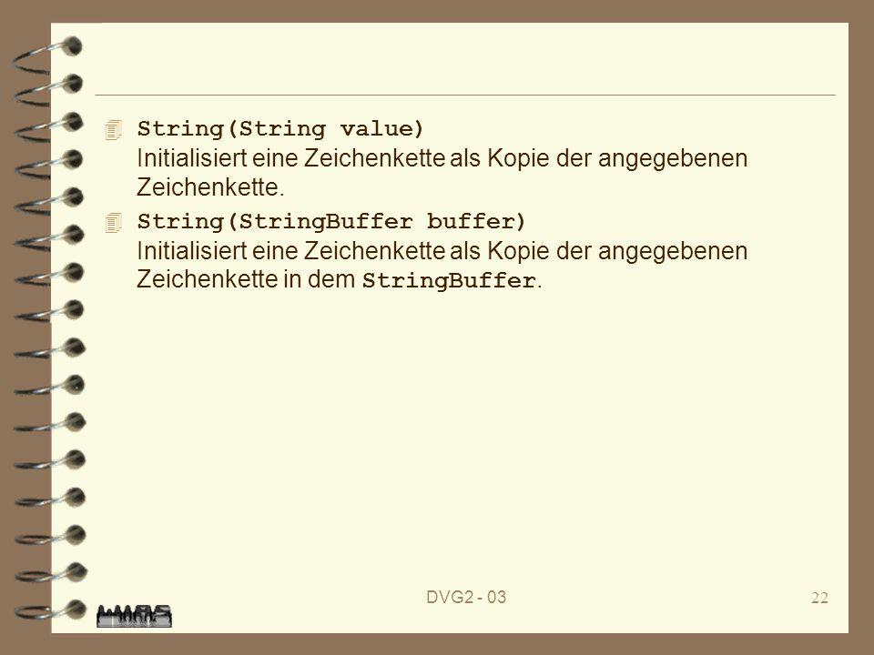 DVG2 - 0322 String(String value) Initialisiert eine Zeichenkette als Kopie der angegebenen Zeichenkette. String(StringBuffer buffer) Initialisiert ein