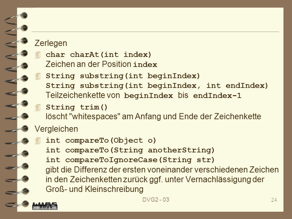 DVG2 - 0324 Zerlegen char charAt(int index) Zeichen an der Position index String substring(int beginIndex) String substring(int beginIndex, int endIndex) Teilzeichenkette von beginIndex bis endIndex-1 String trim() löscht whitespaces am Anfang und Ende der Zeichenkette Vergleichen int compareTo(Object o) int compareTo(String anotherString) int compareToIgnoreCase(String str) gibt die Differenz der ersten voneinander verschiedenen Zeichen in den Zeichenketten zurück ggf.