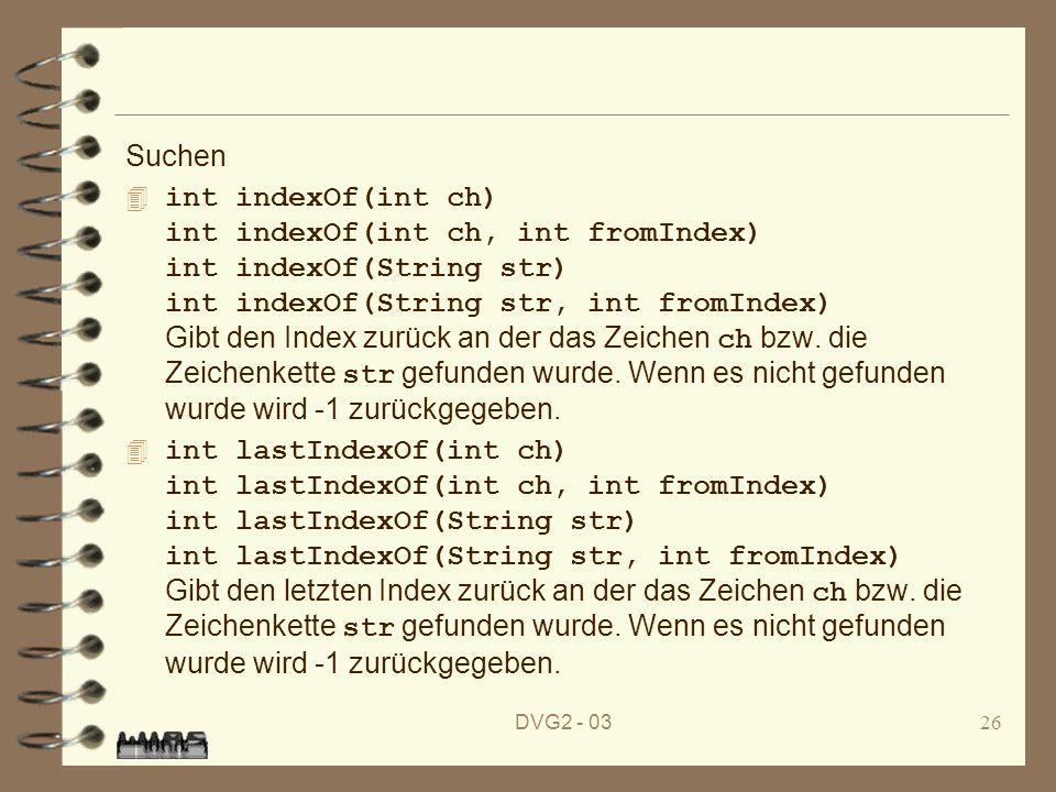DVG2 - 0326 Suchen int indexOf(int ch) int indexOf(int ch, int fromIndex) int indexOf(String str) int indexOf(String str, int fromIndex) Gibt den Inde