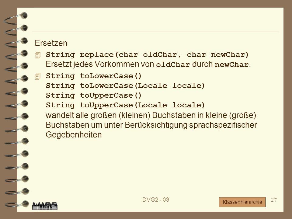 DVG2 - 0327 Ersetzen String replace(char oldChar, char newChar) Ersetzt jedes Vorkommen von oldChar durch newChar. String toLowerCase() String toLower