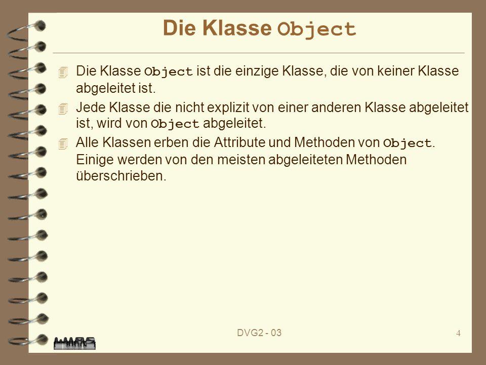 DVG2 - 034 Die Klasse Object Die Klasse Object ist die einzige Klasse, die von keiner Klasse abgeleitet ist. Jede Klasse die nicht explizit von einer
