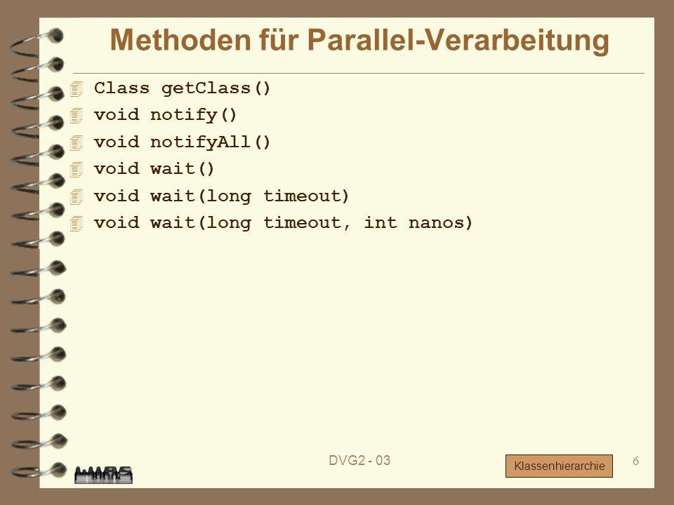 DVG2 - 036 Methoden für Parallel-Verarbeitung 4 Class getClass() 4 void notify() void notifyAll() 4 void wait() void wait(long timeout) 4 void wait(lo
