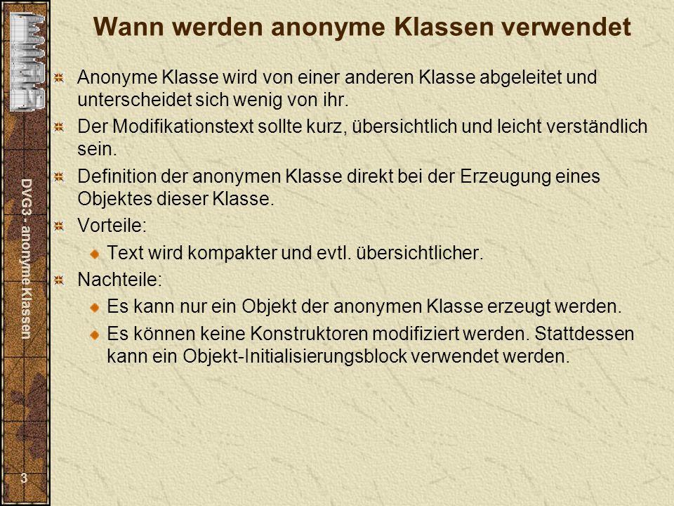 DVG3 - anonyme Klassen 3 Wann werden anonyme Klassen verwendet Anonyme Klasse wird von einer anderen Klasse abgeleitet und unterscheidet sich wenig von ihr.