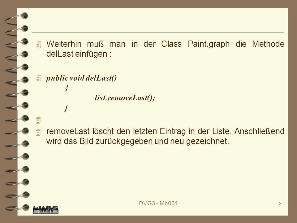 DVG3 - Mh0018 4 Weiterhin muß man in der Class Paint.graph die Methode delLast einfügen : public void delLast() { list.removeLast(); } 4 removeLast löscht den letzten Eintrag in der Liste.