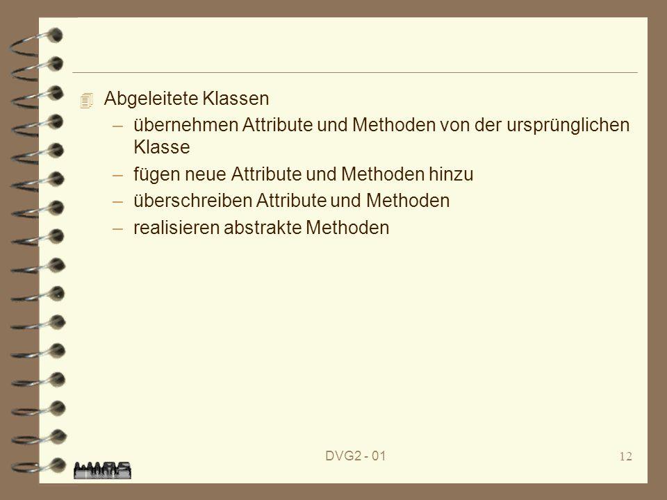 DVG2 - 0112 4 Abgeleitete Klassen –übernehmen Attribute und Methoden von der ursprünglichen Klasse –fügen neue Attribute und Methoden hinzu –überschre