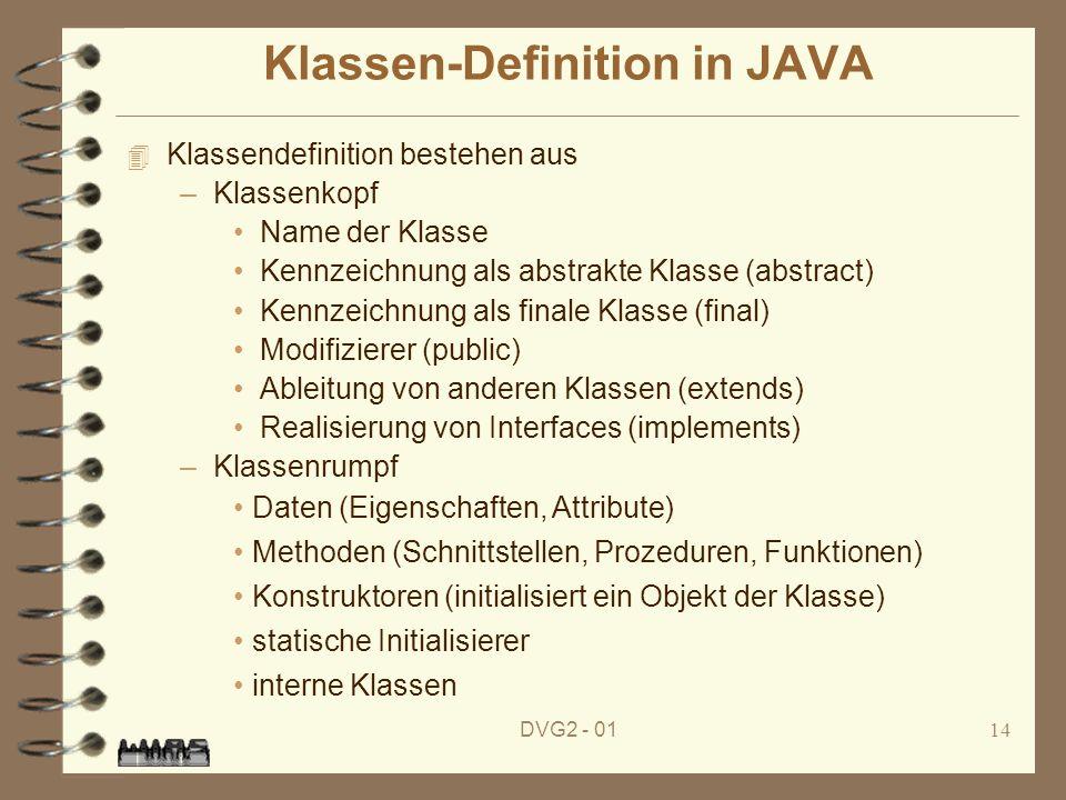 DVG2 - 0114 Klassen-Definition in JAVA 4 Klassendefinition bestehen aus –Klassenkopf Name der Klasse Kennzeichnung als abstrakte Klasse (abstract) Ken