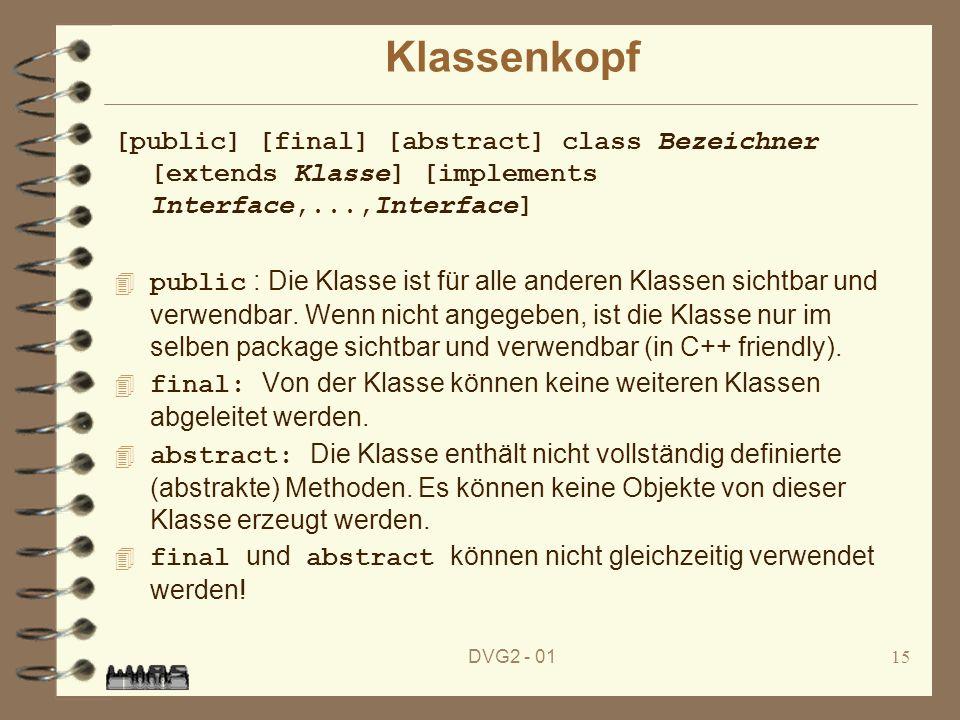 DVG2 - 0115 Klassenkopf [public] [final] [abstract] class Bezeichner [extends Klasse] [implements Interface,...,Interface] public : Die Klasse ist für