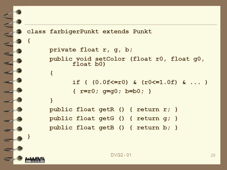 DVG2 - 0126 class farbigerPunkt extends Punkt { private float r, g, b; public void setColor (float r0, float g0, float b0) { if ( (0.0f<=r0) & (r0<=1.