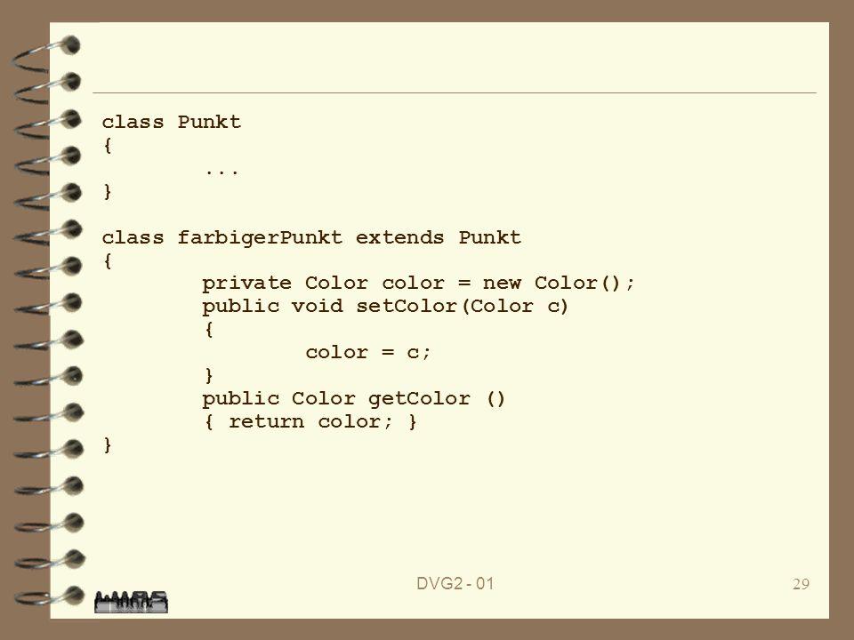 DVG2 - 0129 class Punkt {... } class farbigerPunkt extends Punkt { private Color color = new Color(); public void setColor(Color c) { color = c; } pub
