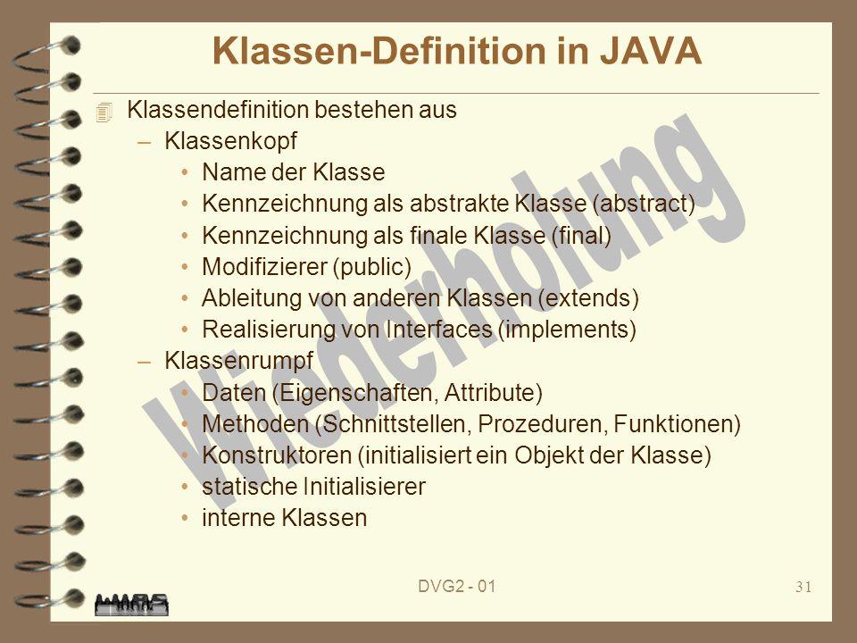 DVG2 - 0131 Klassen-Definition in JAVA 4 Klassendefinition bestehen aus –Klassenkopf Name der Klasse Kennzeichnung als abstrakte Klasse (abstract) Ken