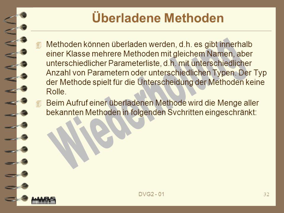 DVG2 - 0132 Überladene Methoden 4 Methoden können überladen werden, d.h. es gibt innerhalb einer Klasse mehrere Methoden mit gleichem Namen, aber unte