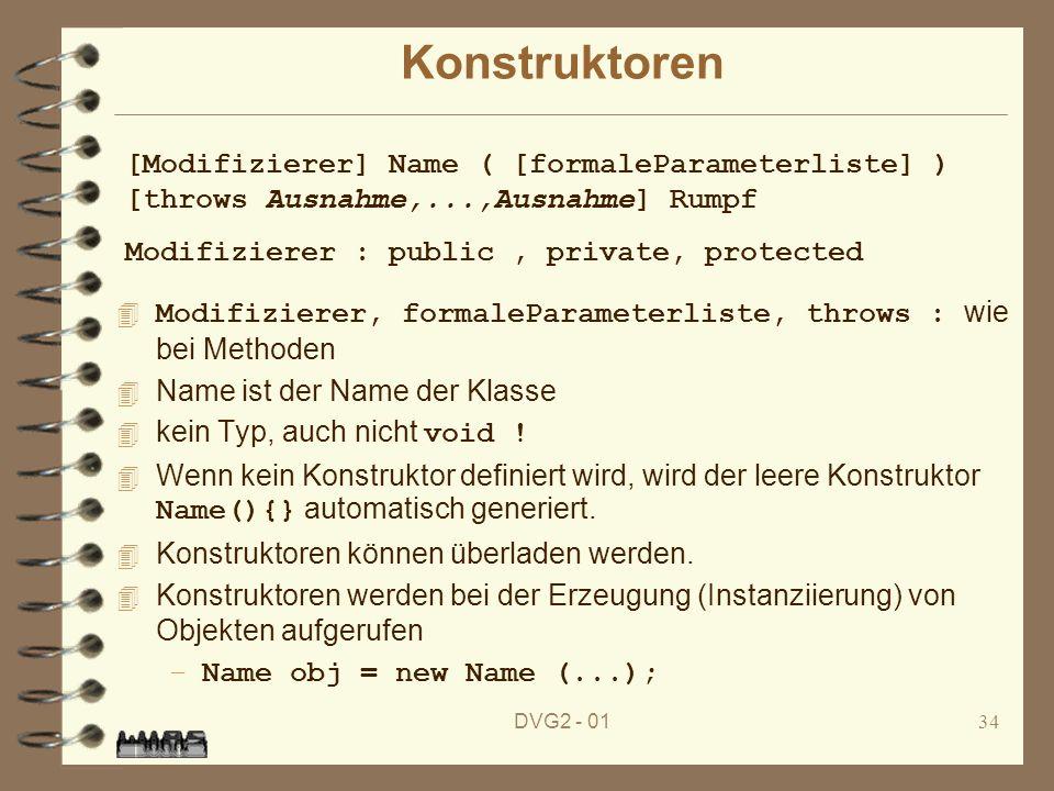 DVG2 - 0134 Konstruktoren Modifizierer, formaleParameterliste, throws : wie bei Methoden 4 Name ist der Name der Klasse kein Typ, auch nicht void ! We