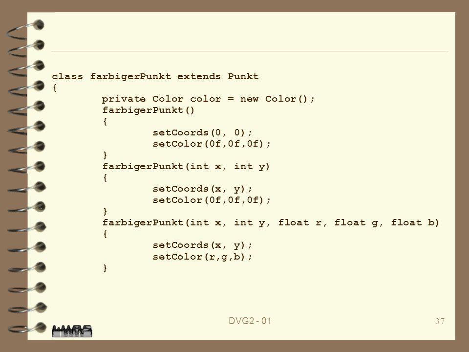DVG2 - 0137 class farbigerPunkt extends Punkt { private Color color = new Color(); farbigerPunkt() { setCoords(0, 0); setColor(0f,0f,0f); } farbigerPu