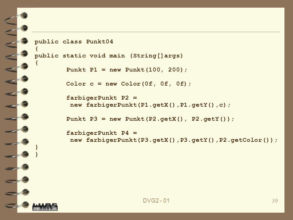 DVG2 - 0139 public class Punkt04 { public static void main (String[]args) { Punkt P1 = new Punkt(100, 200); Color c = new Color(0f, 0f, 0f); farbigerP