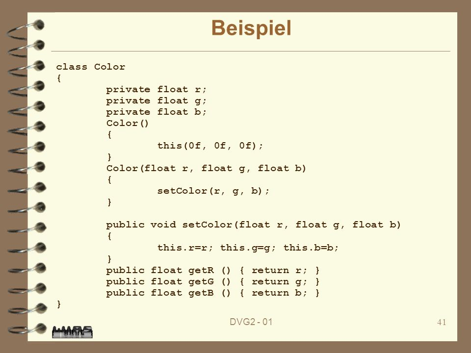 DVG2 - 0141 Beispiel class Color { private float r; private float g; private float b; Color() { this(0f, 0f, 0f); } Color(float r, float g, float b) {