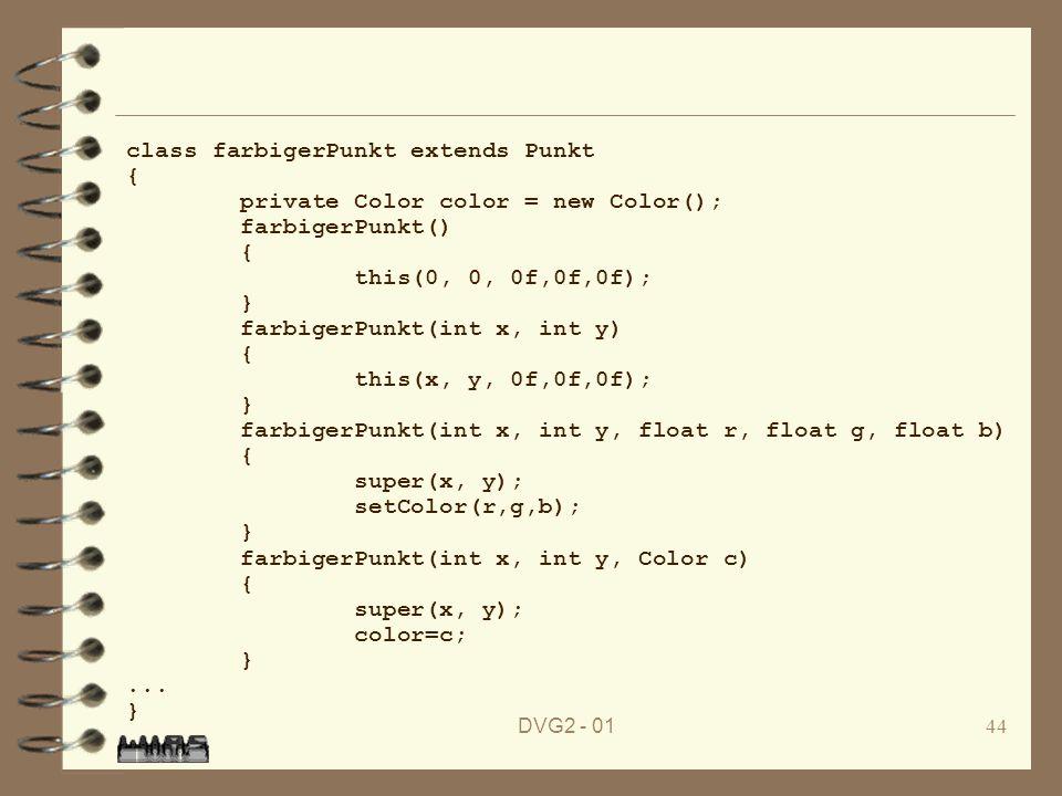 DVG2 - 0144 class farbigerPunkt extends Punkt { private Color color = new Color(); farbigerPunkt() { this(0, 0, 0f,0f,0f); } farbigerPunkt(int x, int