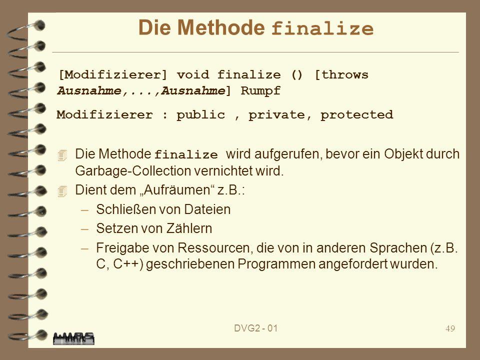 DVG2 - 0149 Die Methode finalize Die Methode finalize wird aufgerufen, bevor ein Objekt durch Garbage-Collection vernichtet wird. 4 Dient dem Aufräume