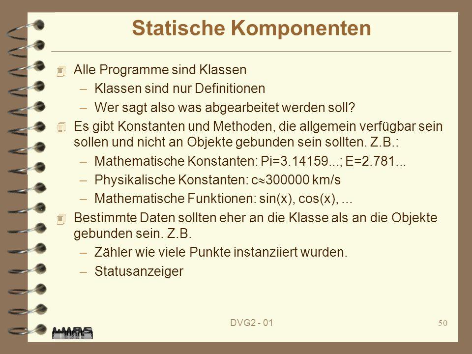 DVG2 - 0150 Statische Komponenten 4 Alle Programme sind Klassen –Klassen sind nur Definitionen –Wer sagt also was abgearbeitet werden soll? 4 Es gibt