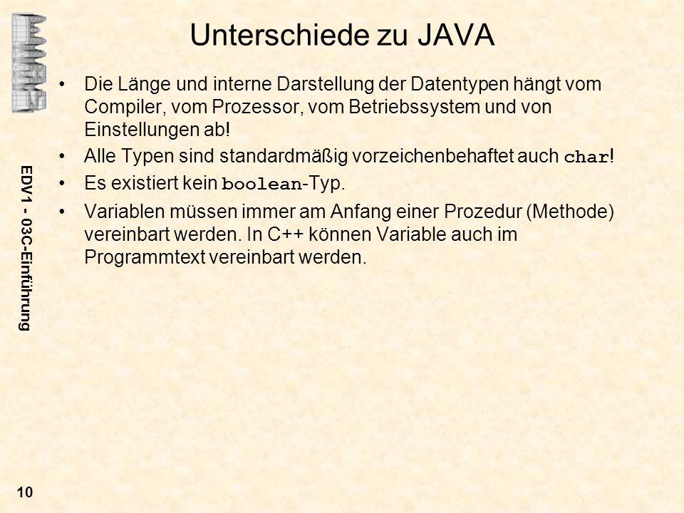 EDV1 - 03C-Einführung 10 Unterschiede zu JAVA Die Länge und interne Darstellung der Datentypen hängt vom Compiler, vom Prozessor, vom Betriebssystem u