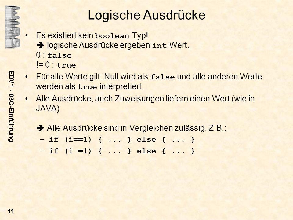 EDV1 - 03C-Einführung 11 Logische Ausdrücke Es existiert kein boolean -Typ! logische Ausdrücke ergeben int -Wert. 0 : false != 0 : true Für alle Werte