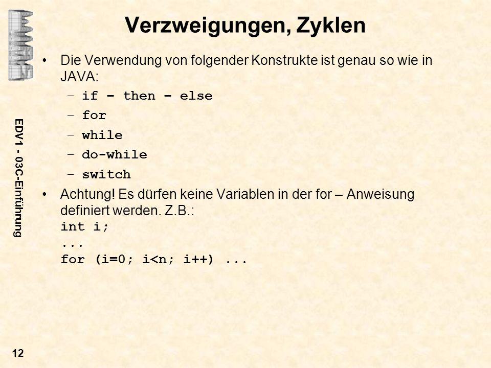 EDV1 - 03C-Einführung 12 Verzweigungen, Zyklen Die Verwendung von folgender Konstrukte ist genau so wie in JAVA: –if – then – else –for –while –do-whi