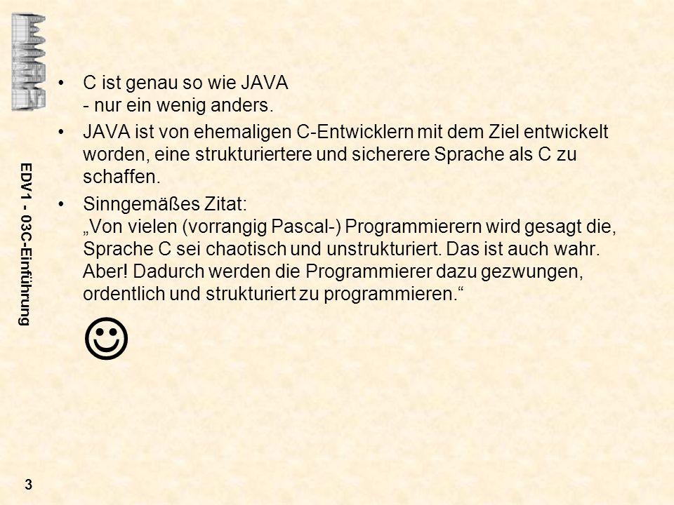 EDV1 - 03C-Einführung 3 C ist genau so wie JAVA - nur ein wenig anders. JAVA ist von ehemaligen C-Entwicklern mit dem Ziel entwickelt worden, eine str