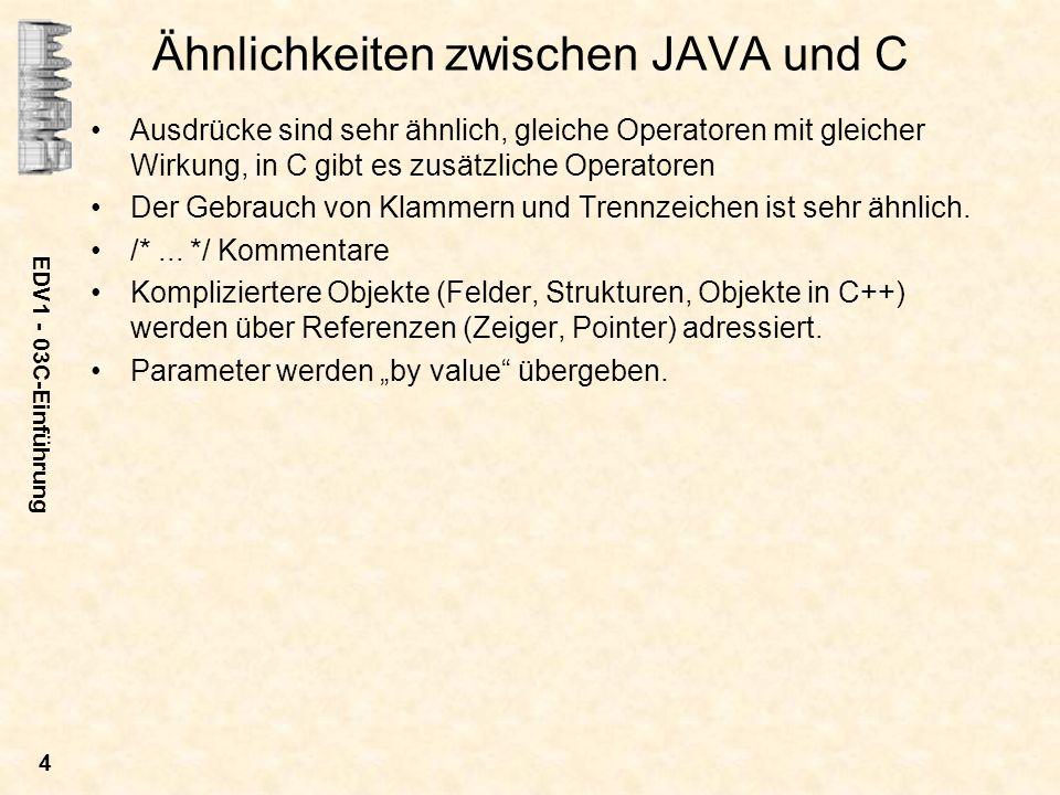 EDV1 - 03C-Einführung 4 Ähnlichkeiten zwischen JAVA und C Ausdrücke sind sehr ähnlich, gleiche Operatoren mit gleicher Wirkung, in C gibt es zusätzlic