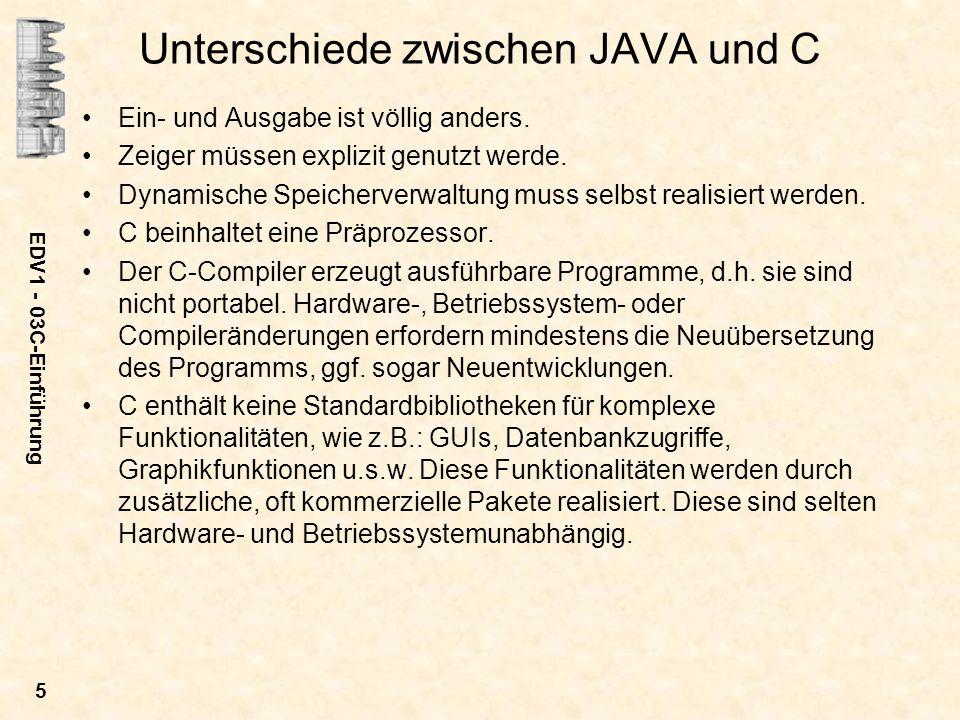 EDV1 - 03C-Einführung 5 Unterschiede zwischen JAVA und C Ein- und Ausgabe ist völlig anders. Zeiger müssen explizit genutzt werde. Dynamische Speicher