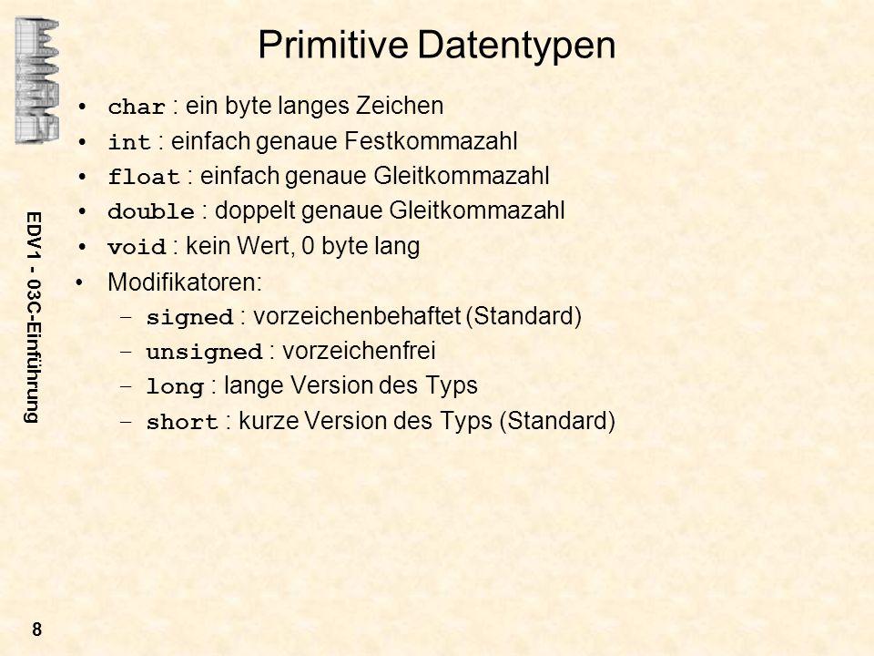 EDV1 - 03C-Einführung 8 Primitive Datentypen char : ein byte langes Zeichen int : einfach genaue Festkommazahl float : einfach genaue Gleitkommazahl d