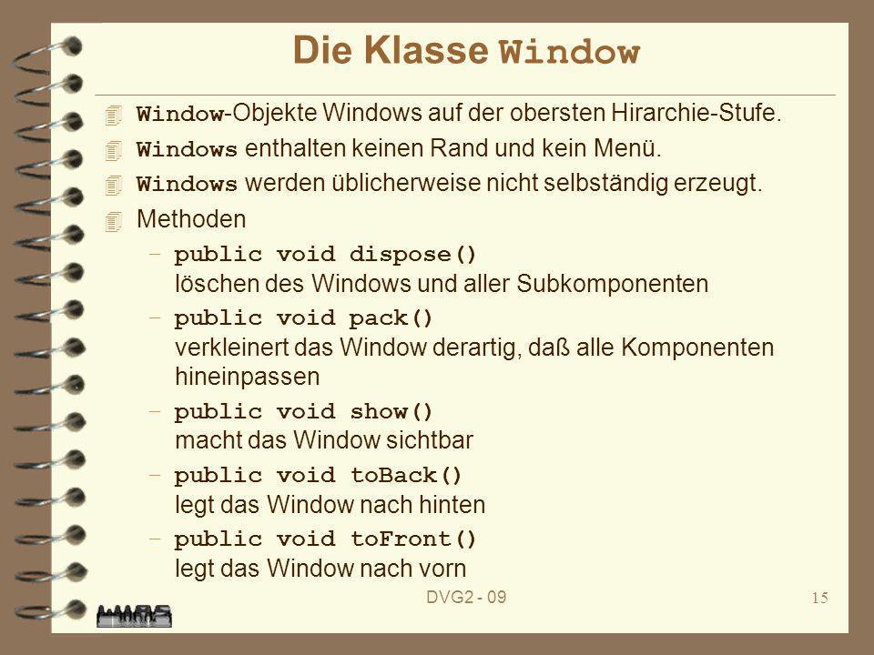 DVG2 - 0915 Die Klasse Window Window -Objekte Windows auf der obersten Hirarchie-Stufe. Windows enthalten keinen Rand und kein Menü. Windows werden üb