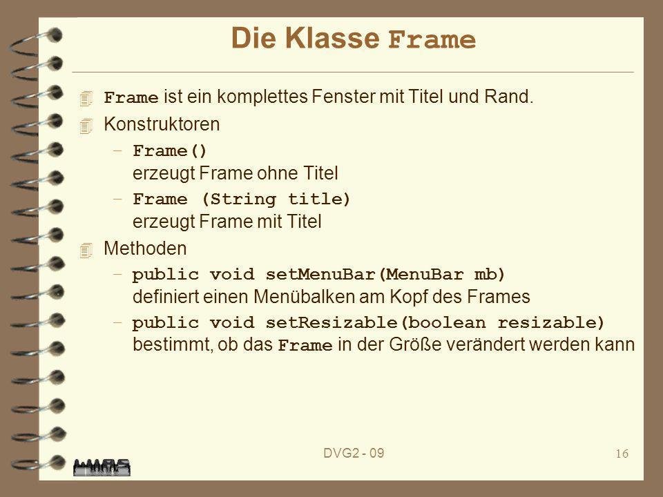 DVG2 - 0916 Die Klasse Frame Frame ist ein komplettes Fenster mit Titel und Rand. 4 Konstruktoren –Frame() erzeugt Frame ohne Titel –Frame (String tit