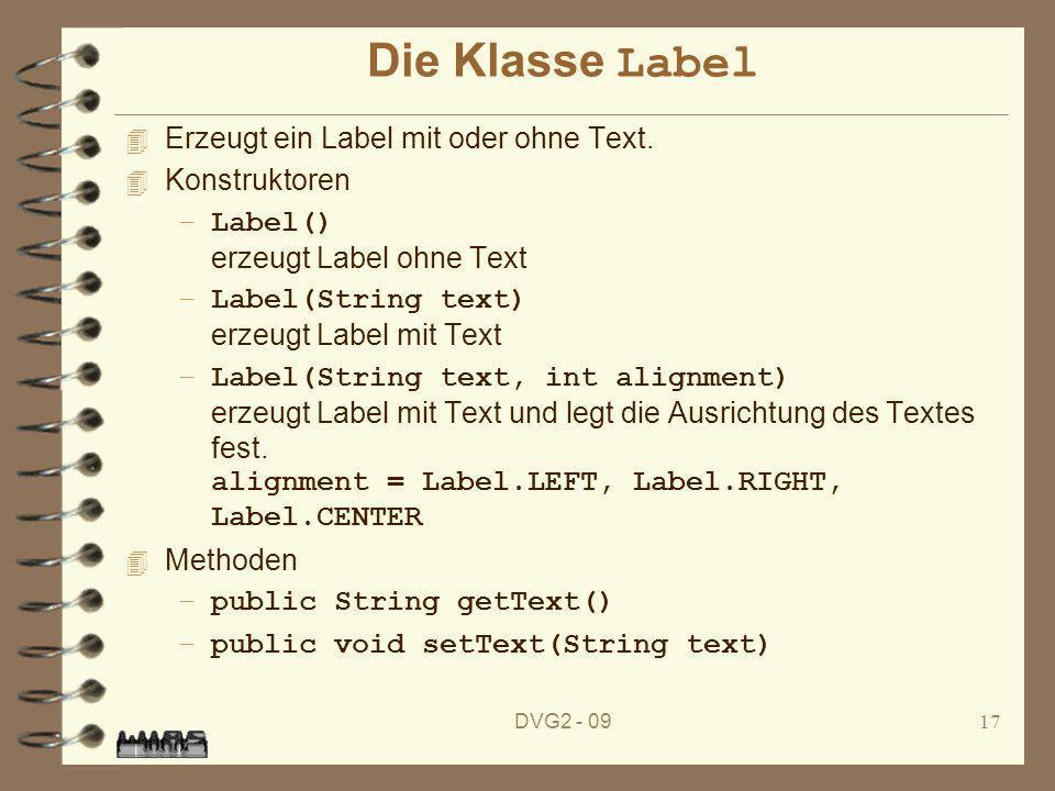 DVG2 - 0917 Die Klasse Label 4 Erzeugt ein Label mit oder ohne Text. 4 Konstruktoren –Label() erzeugt Label ohne Text –Label(String text) erzeugt Labe